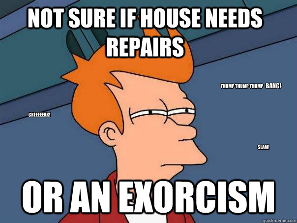 Not sure if house needs repairs Or an exorcism creeeeeak! SLAM! thump thump thump  BANG! - Not sure if house needs repairs Or an exorcism creeeeeak! SLAM! thump thump thump  BANG!  Futurama Fry