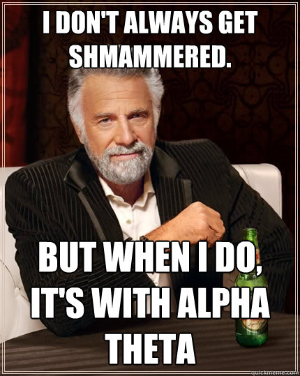 I don't always get shmammered. But when i Do, it's with alpha theta   The Most Interesting Man In The World