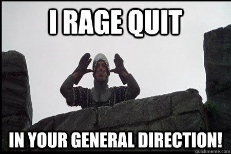 I RAGE QUIT In your general direction!  Monty Python and the Holy Grail