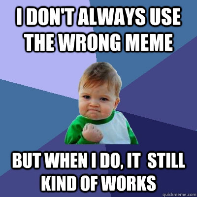 I don't always use the wrong meme but when i do, it  still kind of works - I don't always use the wrong meme but when i do, it  still kind of works  Success Kid