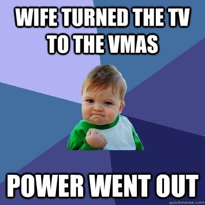 wife turned the tv to the vmas power went out - wife turned the tv to the vmas power went out  Success Kid