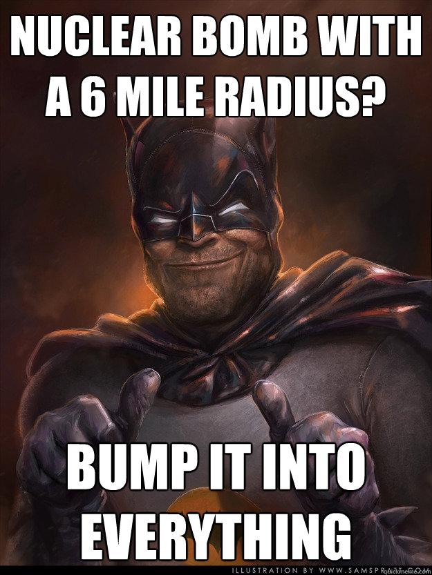 Nuclear Bomb with a 6 Mile radius? Bump it into everything - Nuclear Bomb with a 6 Mile radius? Bump it into everything  Scumbag Batman