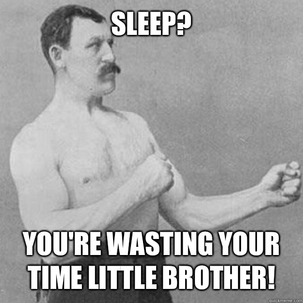 Sleep? You're wasting your time little brother! - Sleep? You're wasting your time little brother!  overly manly man