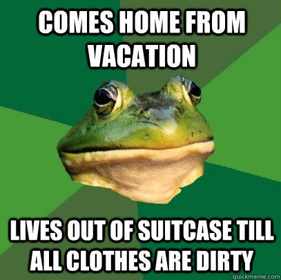 comes home from vacation lives out of suitcase till all clothes are dirty - comes home from vacation lives out of suitcase till all clothes are dirty  Foul Bachelor Frog