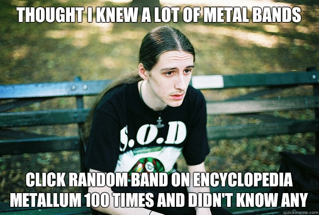 Thought I knew a Lot of metal bands  Click random band on encyclopedia metallum 100 times and didn't know any - Thought I knew a Lot of metal bands  Click random band on encyclopedia metallum 100 times and didn't know any  First World Metal Problems