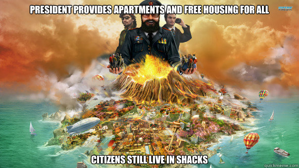 President provides apartments and free housing for all Citizens still live in shacks  - President provides apartments and free housing for all Citizens still live in shacks   Tropico 4 Logic