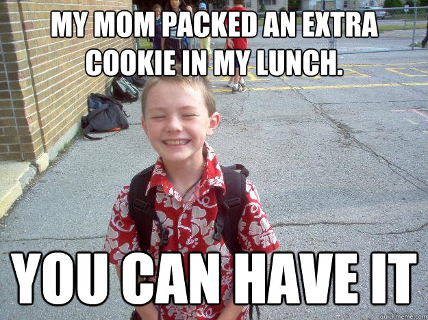 My mom packed an extra cookie in my lunch.  you can have it