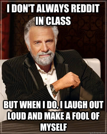 I don't always Reddit in class But when I do, I laugh out loud and make a fool of myself