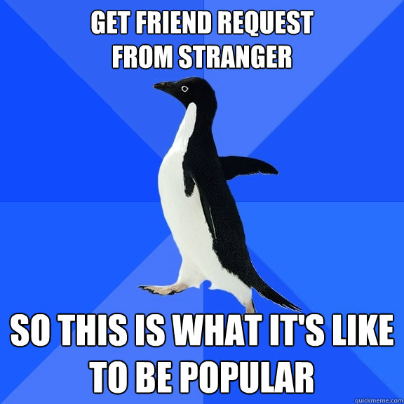 get friend request  from stranger so this is what it's like to be popular  - get friend request  from stranger so this is what it's like to be popular   Socially Awkward Penguin