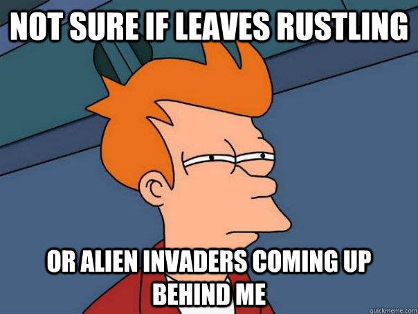 not sure if leaves rustling or alien invaders coming up behind me - not sure if leaves rustling or alien invaders coming up behind me  Futurama Fry