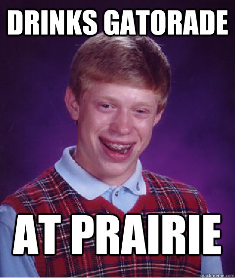 drinks gatorade at prairie - drinks gatorade at prairie  Badluckbrian