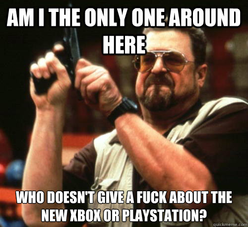 Am i the only one around here who doesn't give a fuck about the new Xbox or Playstation? - Am i the only one around here who doesn't give a fuck about the new Xbox or Playstation?  Am I The Only One Around Here