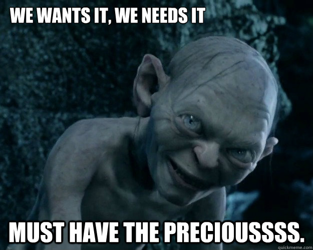 We wants it, we needs it  Must have the precioussss.