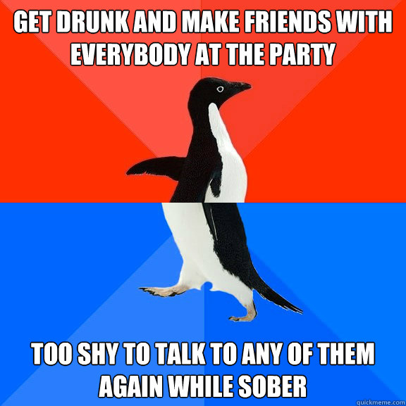 get drunk and make friends with everybody at the party too shy to talk to any of them again while sober - get drunk and make friends with everybody at the party too shy to talk to any of them again while sober  Socially Awesome Awkward Penguin
