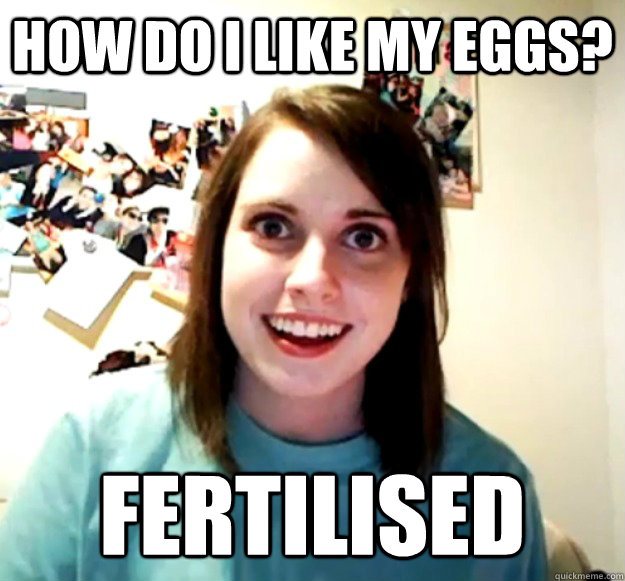 How do I like my eggs? Fertilised - How do I like my eggs? Fertilised  Overly Attached Girlfriend