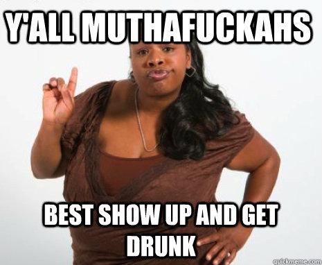 Y'all muthafuckahs best show up and get drunk