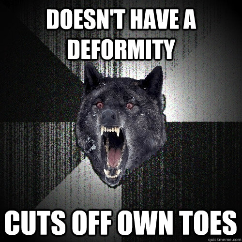 Doesn't have a deformity cuts off own toes - Doesn't have a deformity cuts off own toes  Insanity Wolf