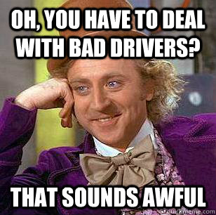 Oh, you have to deal with bad drivers? that sounds awful - Oh, you have to deal with bad drivers? that sounds awful  Condescending Wonka