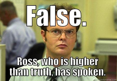 FALSE. ROSS, WHO IS HIGHER THAN TRUTH, HAS SPOKEN. Dwight