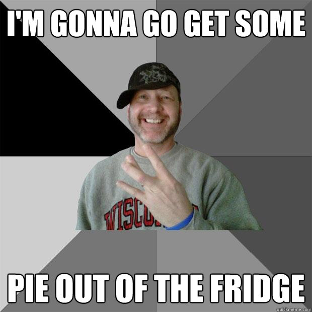 i'm gonna go get some pie out of the fridge