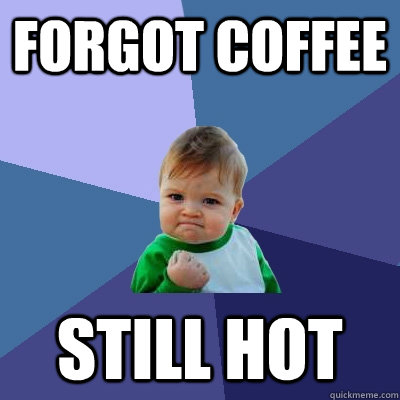 Forgot coffee Still hot - Forgot coffee Still hot  Success Kid