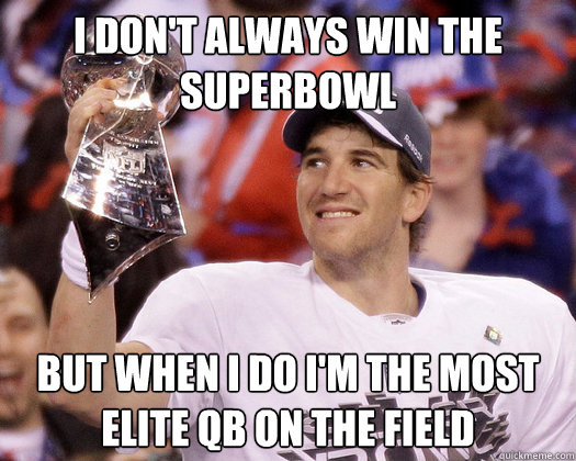 I don't always win the superbowl But when I do I'm the most elite QB on the field