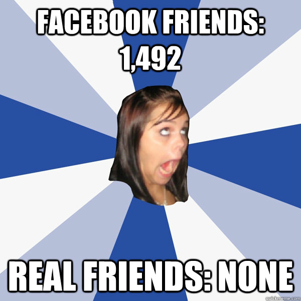 facebook friends: 1,492 real friends: none - facebook friends: 1,492 real friends: none  Annoying Facebook Girl