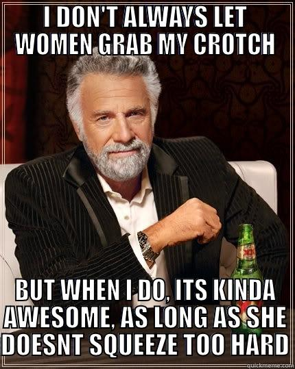 I DON'T ALWAYS LET WOMEN GRAB MY CROTCH BUT WHEN I DO, ITS KINDA AWESOME, AS LONG AS SHE DOESNT SQUEEZE TOO HARD The Most Interesting Man In The World
