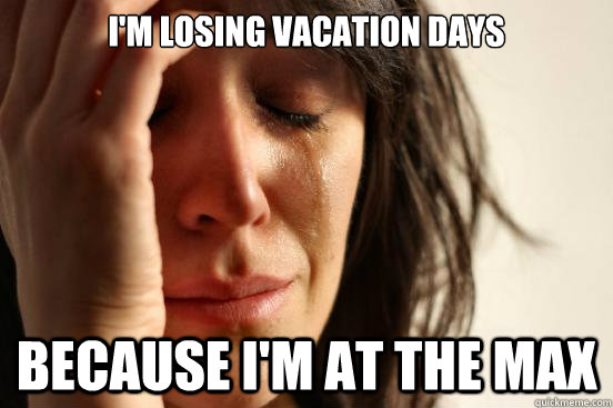 I'm losing vacation days because I'm at the max - I'm losing vacation days because I'm at the max  First World Problems