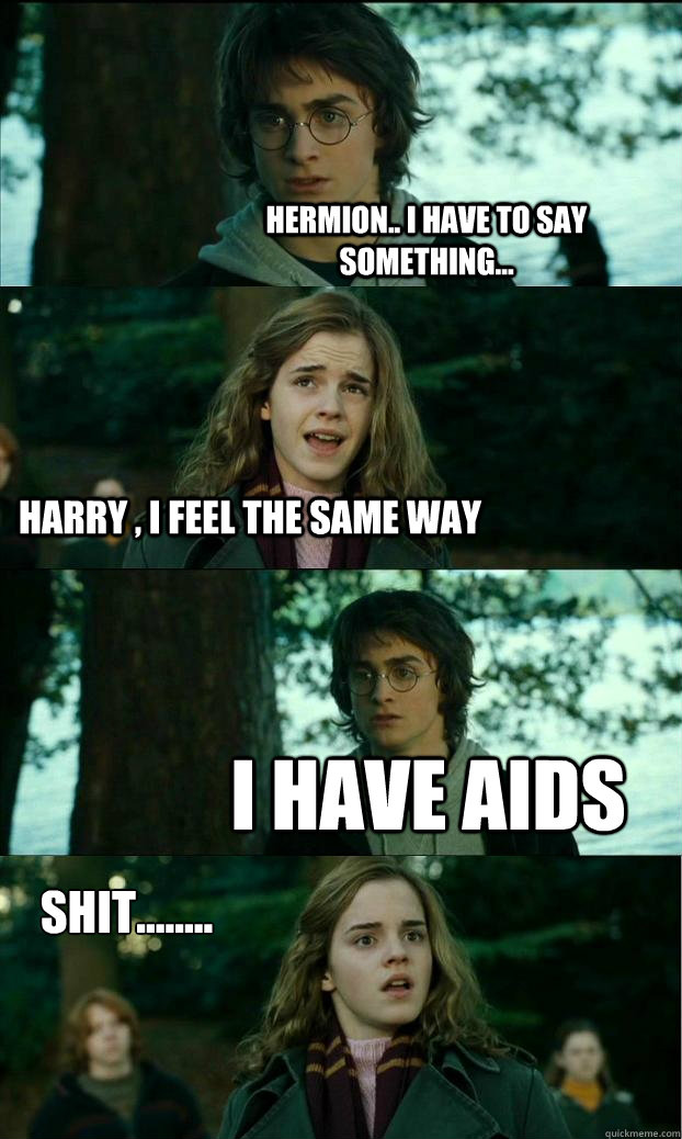 hermion.. I have to say something... Harry , I feel the same way I have Aids Shit........ - hermion.. I have to say something... Harry , I feel the same way I have Aids Shit........  Horny Harry