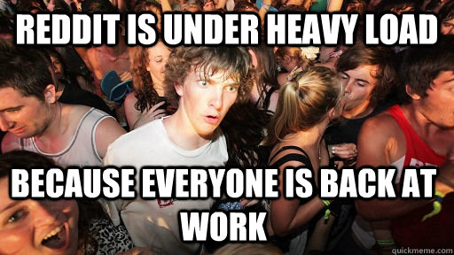 Reddit is under heavy load because everyone is back at work - Reddit is under heavy load because everyone is back at work  Sudden Clarity Clarence