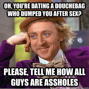 Oh, you're dating a douchebag who dumped you after sex? Please, tell me how all guys are assholes - Oh, you're dating a douchebag who dumped you after sex? Please, tell me how all guys are assholes  Condescending Wonka