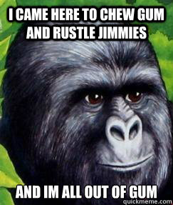 I came here to chew gum and rustle jimmies and im all out of gum