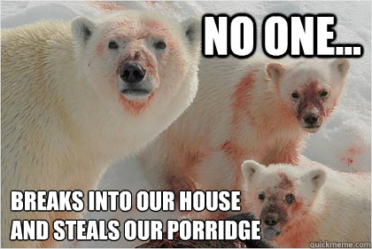 No one... Breaks into our house  and steals our porridge