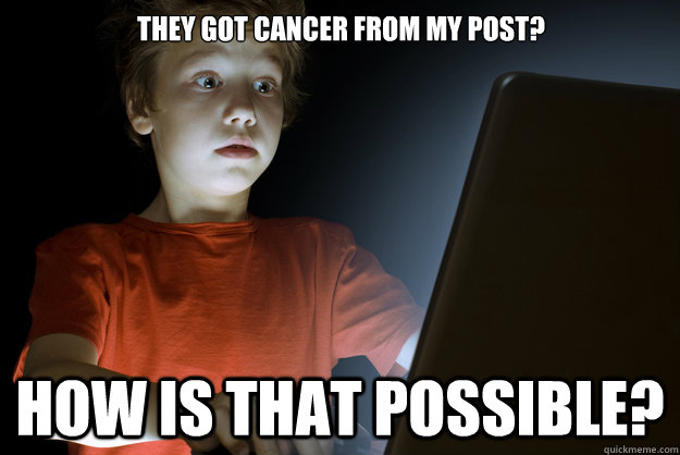 THEY GOT CANCER FROM MY POST? HOW IS THAT POSSIBLE?  scared first day on the internet kid