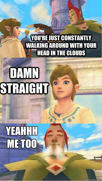 You're just constantly walking around with your head in the clouds Damn Straight Yeahhh  me too - You're just constantly walking around with your head in the clouds Damn Straight Yeahhh  me too  Skyward sword conversation