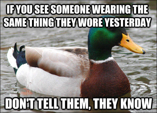 if you see someone wearing the same thing they wore yesterday don't tell them, they know - if you see someone wearing the same thing they wore yesterday don't tell them, they know  Actual Advice Mallard
