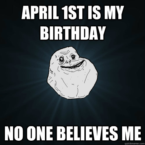 April 1st Is My Birthday No One Believes Me