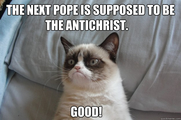 The Next pope is supposed to be  Good! the antichrist. - The Next pope is supposed to be  Good! the antichrist.  GrumpyCatOL