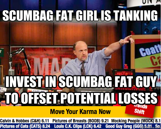scumbag fat girl is tanking  invest in scumbag fat guy to offset potential losses - scumbag fat girl is tanking  invest in scumbag fat guy to offset potential losses  Mad Karma with Jim Cramer