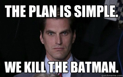 The plan is simple. We kill the Batman.  - The plan is simple. We kill the Batman.   Menacing Josh Romney