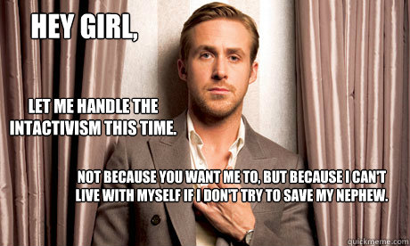 Hey girl, Let me handle the intactivism this time. Not because you want me to, but because I can't live with myself if I don't try to save my nephew.