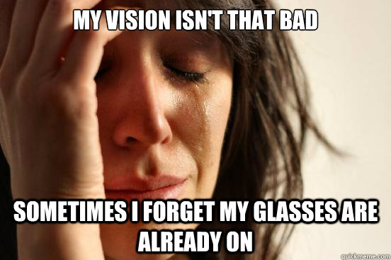 my vision isn't that bad sometimes I forget my glasses are already on - my vision isn't that bad sometimes I forget my glasses are already on  First World Problems