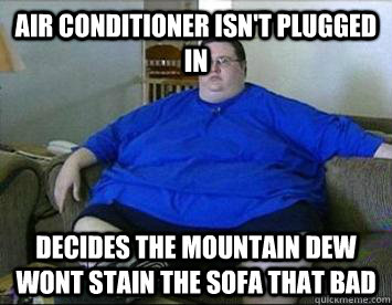 Air conditioner isn't plugged in  Decides the mountain dew wont stain the sofa that bad