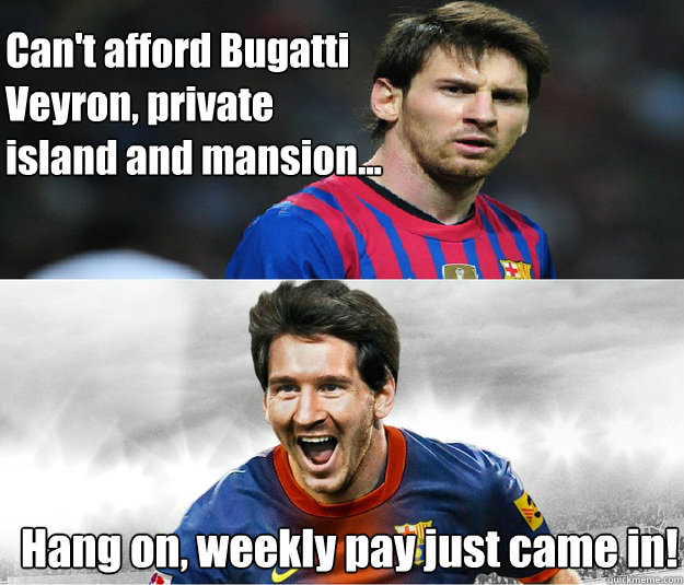 Can't afford Bugatti  Veyron, private  island and mansion...  Hang on, weekly pay just came in!  Messi Money