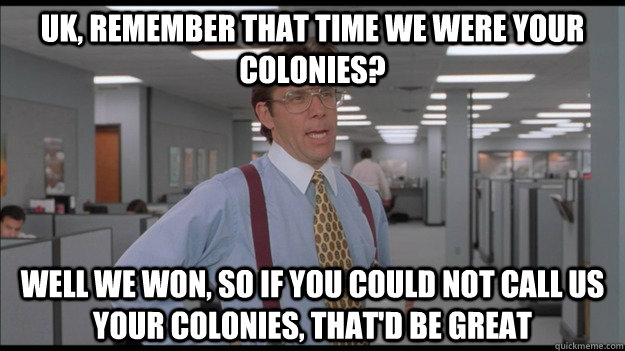 UK, REMEMBER THAT TIME WE WERE YOUR COLONIES? WELL WE WON, SO IF YOU COULD NOT CALL US YOUR COLONIES, THAT'D BE GREAT - UK, REMEMBER THAT TIME WE WERE YOUR COLONIES? WELL WE WON, SO IF YOU COULD NOT CALL US YOUR COLONIES, THAT'D BE GREAT  Office Space Lumbergh HD