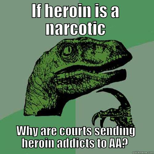 IF HEROIN IS A NARCOTIC WHY ARE COURTS SENDING HEROIN ADDICTS TO AA?  Philosoraptor