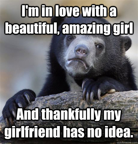 I'm in love with a beautiful, amazing girl And thankfully my girlfriend has no idea. - I'm in love with a beautiful, amazing girl And thankfully my girlfriend has no idea.  Confession Bear