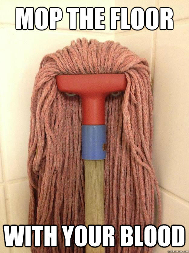 Mop the floor with your blood  Insanity Mop