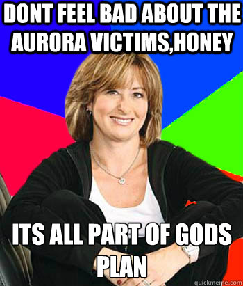 Dont feel bad about the aurora victims,honey Its all part of gods plan - Dont feel bad about the aurora victims,honey Its all part of gods plan  Sheltering Suburban Mom
